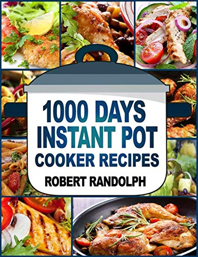 1000 Days Instant Pot Cooker Recipes: Easy, Healthy and Fast Instant Pot Recipes Anyone Can Cook by Robert Randolph