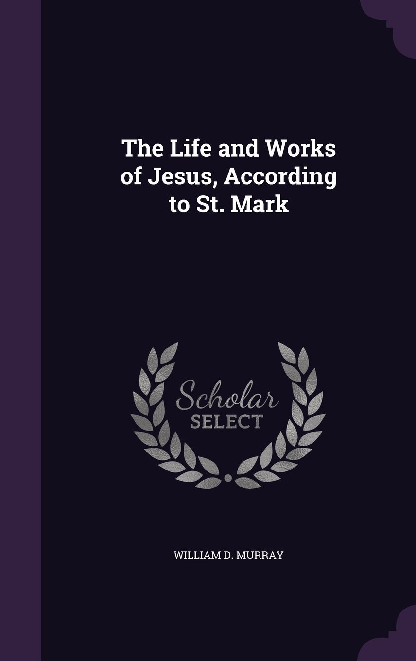 Read Online The Life and Works of Jesus, According to St. Mark pdf