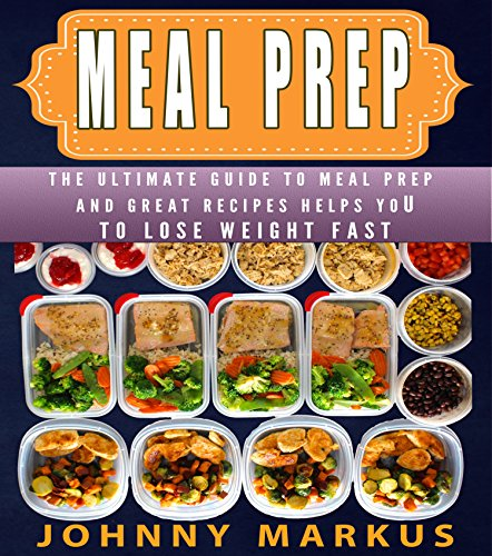 Meal Prep: The ultimate guide to meal prep And great recipes helps you To lose weight FAST by Johnny Markus
