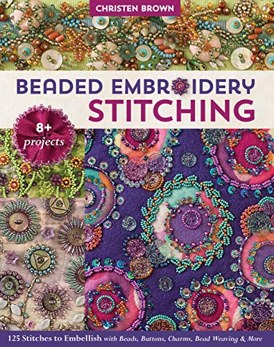 Beaded Embroidery Stitching: 125 Stitches to Embellish with Beads, Buttons, Charms, Bead Weaving & More; 8+ Projects -
