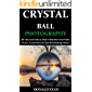 Crystal Ball Photography: 30+ tips and tricks on How to Maximize the Power of your Crystal Ball and Take Breathtaking Photos