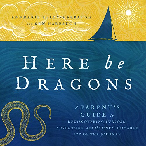 Here Be Dragons: A Parent's Guide to Rediscovering Purpose, Adventure, and the Unfathomable Joy of the Journey - Ken Harbaugh - Unabridged