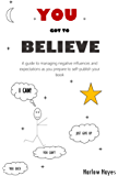 You Got To Believe: A guide to managing negative influences and expectations as you prepare to self-publish your book