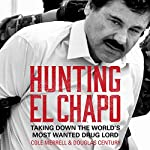 Hunting El Chapo: Taking Down the World's Most-Wanted Drug-Lord | Cole Merrell,Douglas Century