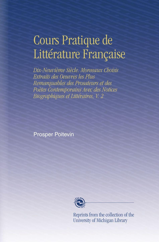 Download Cours Pratique de Littérature Française: Dix-Neuvième Siècle. Moreeaux Choisis Extraits des Oeuvres les Plus Remarquables des Prosateurs et des Poètes ... et Littéraires, V. 2 (French Edition) ebook