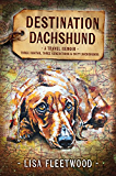 Destination Dachshund: A Travel Memoir: Three Months, Three Generations and Sixty Dachshunds