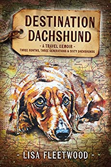 Destination Dachshund: A Travel Memoir: Three Months, Three Generations, & Sixty Dachshunds by [Fleetwood, Lisa]