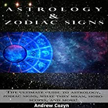 Astrology and Zodiac Signs: The Ultimate Guide to Astrology, Zodiac Signs, What They Mean, Horoscopes, and More! Audiobook by Andrew Cozyn Narrated by Jarrod Lentz