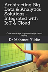 Architecting Big Data Solutions Integrated with IoT & Cloud: Create strategic business insights with agility Paperback