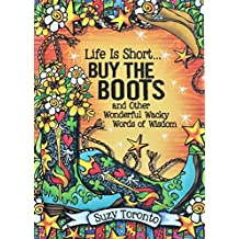 Life Is Short... Buy the Boots and Other Wonderful Wacky Words of Wisdom