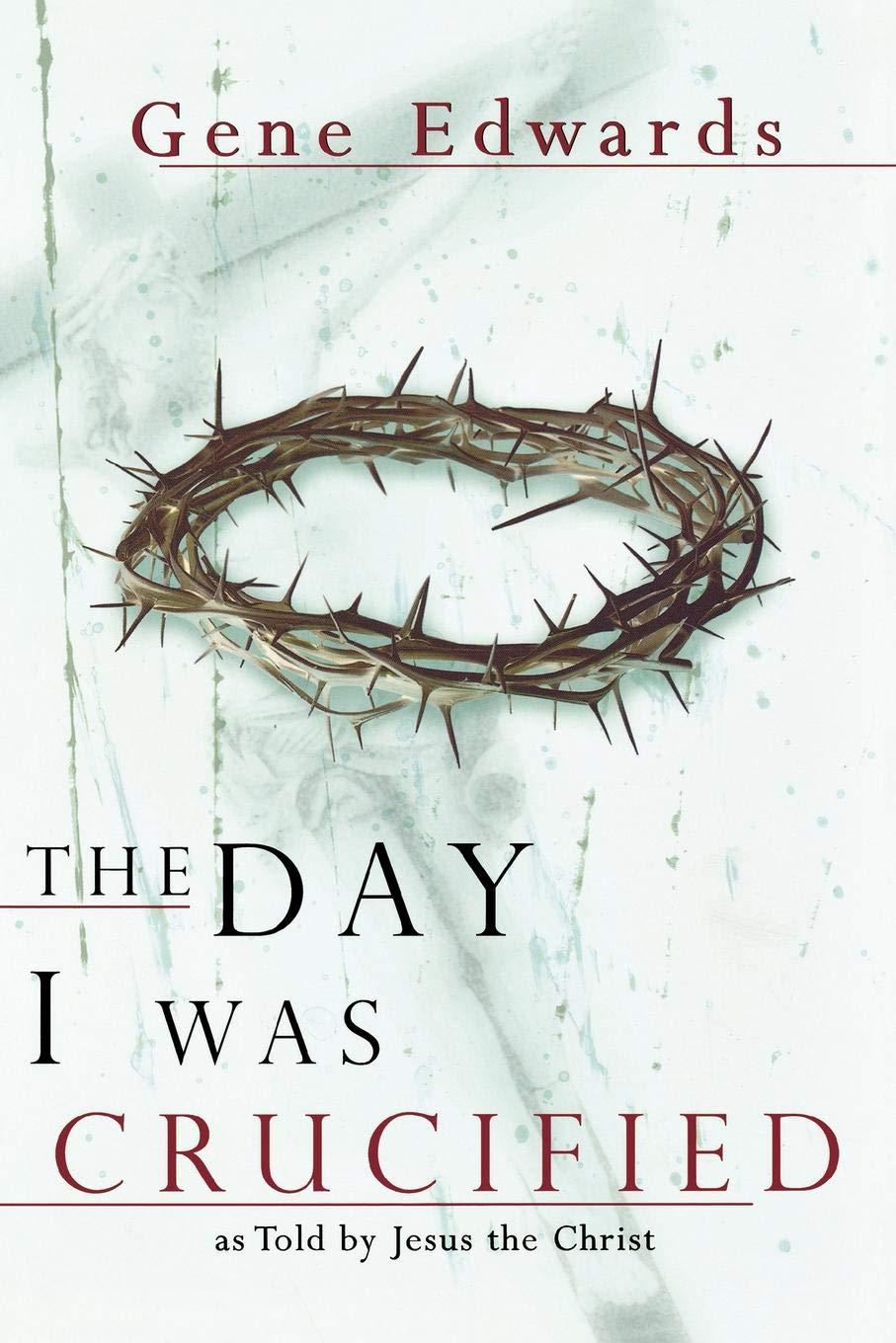 The Day I Was Crucified: As Told by Jesus Christ: Gene Edwards
