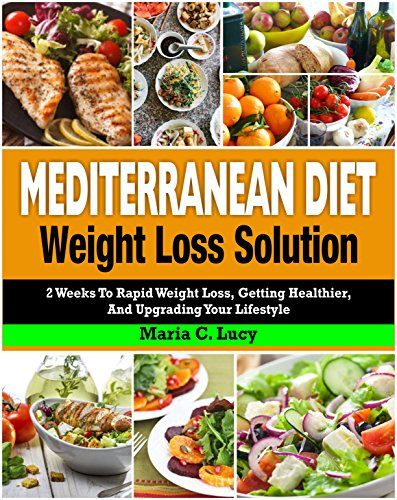 Mediterranean Diet Weight Loss Solution: 2 Weeks to Rapid Weight Loss, Getting Healthier, and Upgrading Your Lifestyle (Easy and Tasty Mediterranean Diet Recipes for Weight Loss and Overall Health) by Maria C. Lucy