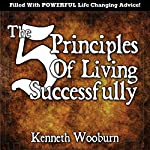 The 5 Principles of Living Successfully: Essential Lessons from Life Experience | Kenneth Woodburn