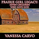 Prairie Girl Legacy: Seven Children Who Love God | Vanessa Carvo