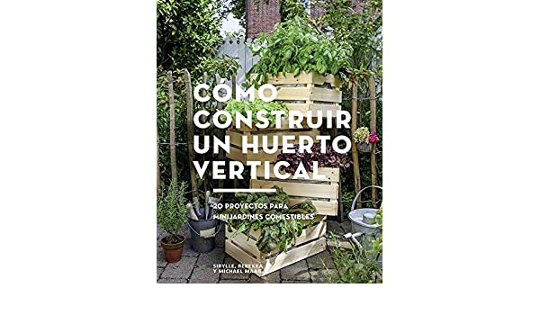 COMO CONSTRUIR UN HUERTO VERTICAL 20 PROYECTOS PARA MINIJARDINES COMES: 9788425229695: Amazon.com: Books