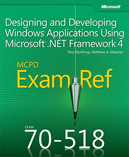 Exam Ref 70-518 Designing and Developing Windows Applications Using Microsoft .NET Framework 4 (MCPD): Designing and Developing Windows Applications Using Microsoft .NET Framework 4 Pdf