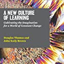 A New Culture of Learning: Cultivating the Imagination for a World of Constant Change Audiobook by Douglas Thomas, John Seely Brown Narrated by Stephen Bowlby