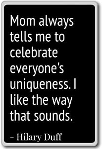 Mom always tells me to celebrate everyone's uni... - Hilary Duff quotes fridge magnet, Black