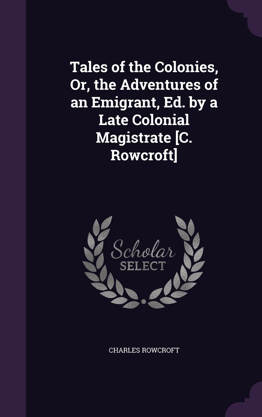 Tales of the Colonies, Or, the Adventures of an Emigrant, Ed. by a Late Colonial Magistrate [C. Rowcroft] PDF