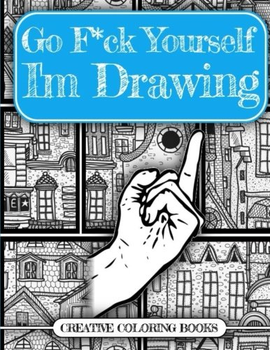 Go F*ck Yourself, I'm Drawing (An Adult Doodle Book for Relieving Stress)