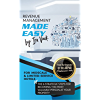 REVENUE MANAGEMENT MADE EASY, for Midscale and Limited-Service Hotels: The 6 Strategic Steps for Becoming the Most Valuable Person at Your Property