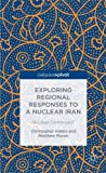 Exploring Regional Responses to a Nuclear Iran: Nuclear Dominoes?, Matthew Moran, Christopher Hobbs, 1137369809