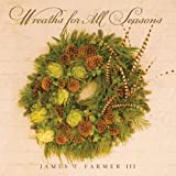 Wreaths for All Seasons, James T. Farmer, 1423624874