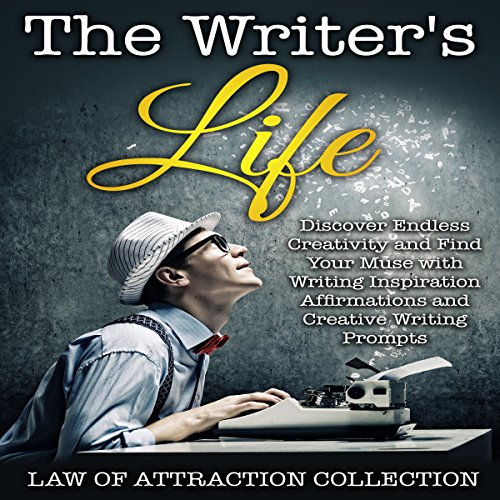 The Writer's Life: Discover Endless Creativity and Find Your Muse with Writing Inspiration Affirmations and Creative Writing Prompts