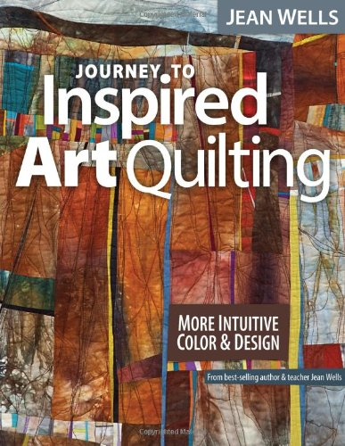 Journey to Inspired Art Quilting: More Intuitive Color & -
