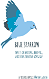 Blue Sparrow: Tweets on Writing, Reading, and Other Creative Nonsense
