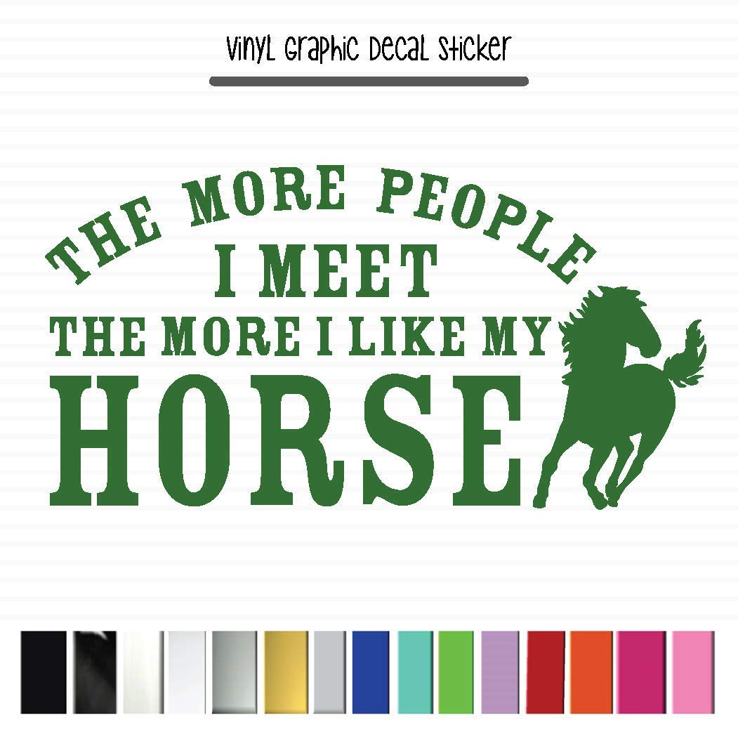 Vinyl Graphic Decal Sticker for Vehicle Car Truck SUV Window Laptop Cooler Planner Locker Safe The More People I Meet The More I Like My HORSE High Quality Outdoor Rated Vinyl