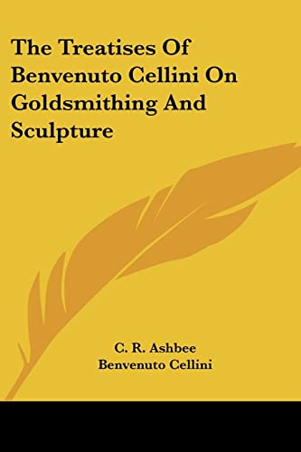 The Treatises of Benvenuto Cellini on Goldsmithing and Sculpture