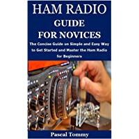 HAM RADIO GUIDE FOR NOVICES: The Concise Guide on Simple and Easy Way to Get Started and Master the Ham Radio for…
