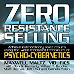 Zero Resistance Selling: Achieve Extraordinary Sales Results Using the World-Renowned Techniques of Psycho-Cybernetics | Maxwell Maltz