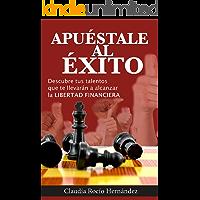 APUÉSTALE AL ÉXITO: *DESCUBRE TUS TALENTOS QUE TE LLEVARÁN A ALCANZAR LA LIBERTAD FINANCIERA*