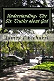 img - for Understanding: The Six Truths about God: Jesus said: I never said it would be easy...I only said it would be worth it. Never take the Word of Wisdom for granted. by James T Bicharri (2014-01-09) book / textbook / text book