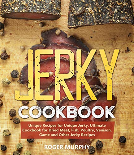 Jerky Cookbook: Unique Recipes for Unique Jerky, Ultimate Cookbook for Dried Meat, Fish, Poultry, Venison, Game and Other Jerky Recipes by [Murphy, Roger]