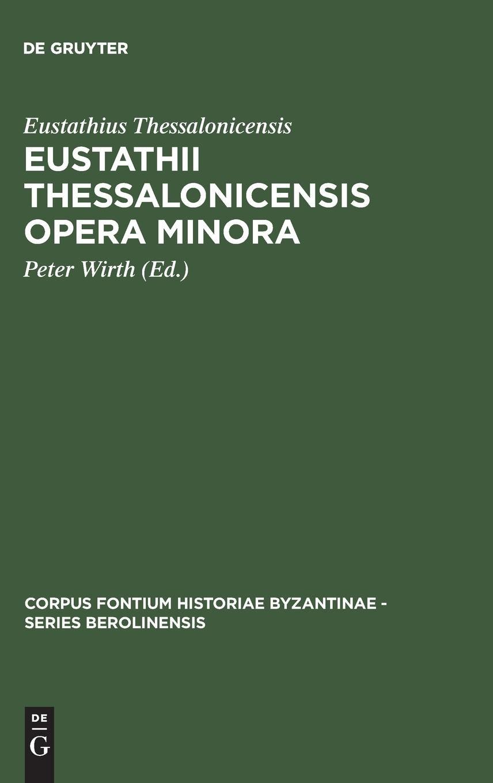 Read Online Eustathii Thessalonicensis Opera minora (Corpus Fontium Historiae Byzantinae, Series Berolinensis) (Greek and German Edition) pdf