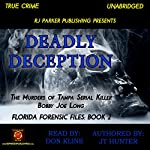 Deadly Deception: The Murders of Tampa Serial Killer Bobby Joe Long: Florida Forensic Files, Book 2 | RJ Parker Publishing,JT Hunter