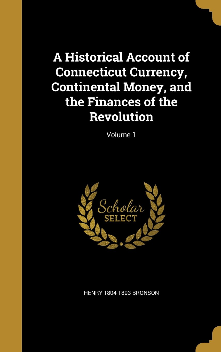 Read Online A Historical Account of Connecticut Currency, Continental Money, and the Finances of the Revolution; Volume 1 pdf epub