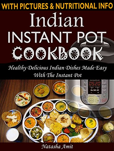 Indian Instant Pot Cookbook: Healthy Delicious Indian Dishes Made Easy With The Instant Pot And Other Electric Pressure Cookers by Natasha Amit