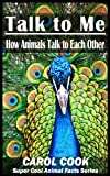 Talk to Me: How Animals Talk to Each Other - Learn How Dolphins, Whales, Dogs, Bears, Horses, and Cats Talk (Super Cool Animal Facts for Ages 6-12)