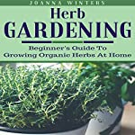 Herb Gardening: Beginner's Guide to Growing Organic Herbs at Home | Joanna Winters