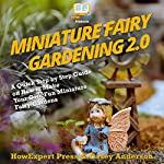Miniature Fairy Gardening 2.0: A Quick Step-by-Step Guide on How to Make Your Own Fun Miniature Fairy Gardens | HowExpert Press,Casey Anderson