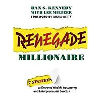 Renegade Millionaire: 7 Secrets To Extreme Wealth, Autonomy, And Entrepreneurial...