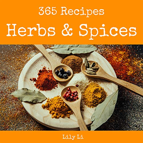 Herbs & Spices 365: Enjoy 365 Days With Amazing Herbs & Spices Recipes In Your Own Herbs & Spices Cookbook! (Herb Cocktail Book, Spice Blend Cookbook, Spice Rub Recipe, Smoke And Spice) [Book 1]