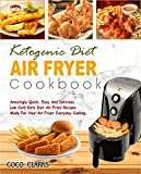 Ketogenic Diet Air Fryer Cookbook: Amazingly Quick, Easy And Delicious Low Carb Keto Diet Air Fried Recipes Made For Your Air Fryer Everyday Cooking( Simple Keto Diet Air Fryer Cooking)