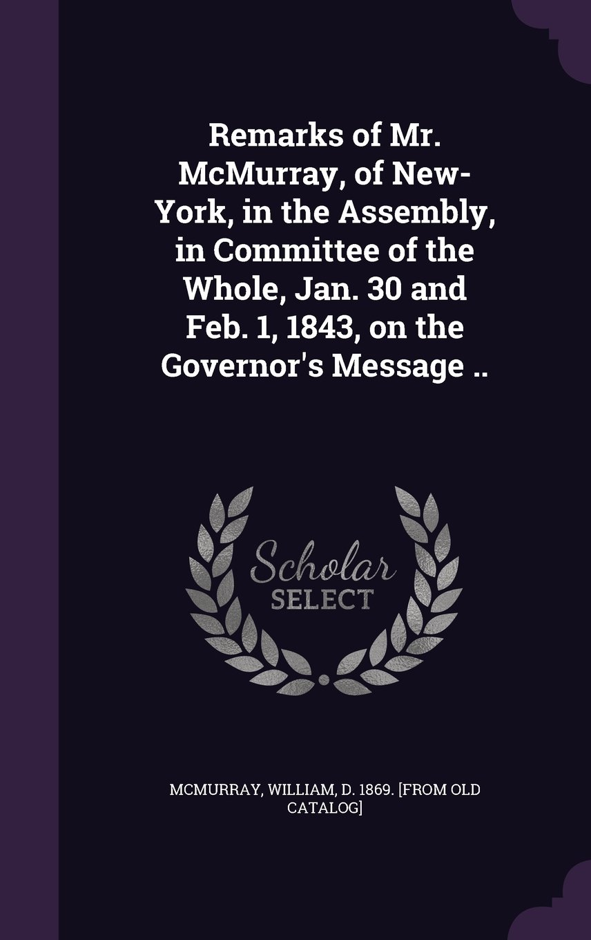 Read Online Remarks of Mr. McMurray, of New-York, in the Assembly, in Committee of the Whole, Jan. 30 and Feb. 1, 1843, on the Governor's Message .. pdf epub