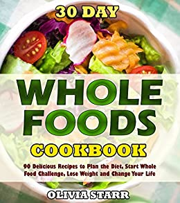 30 Day Whole Foods Cookbook: 90 Delicious Recipes to Plan the Diet, Start Whole Food Challenge, Lose Weight and Change Your Life by [Starr, Olivia]