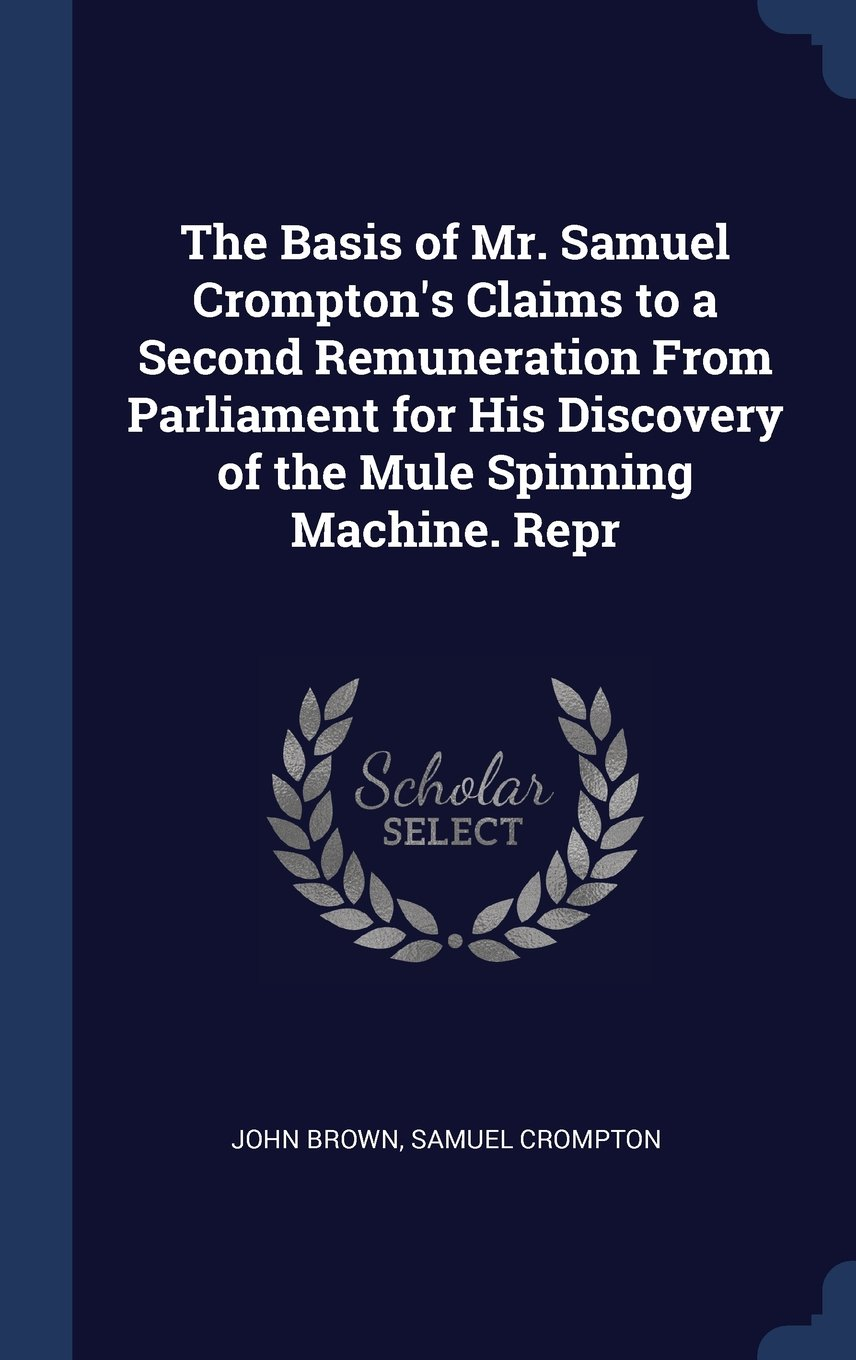 The Basis of Mr. Samuel Crompton's Claims to a Second Remuneration From Parliament for His Discovery of the Mule Spinning Machine. Repr ebook